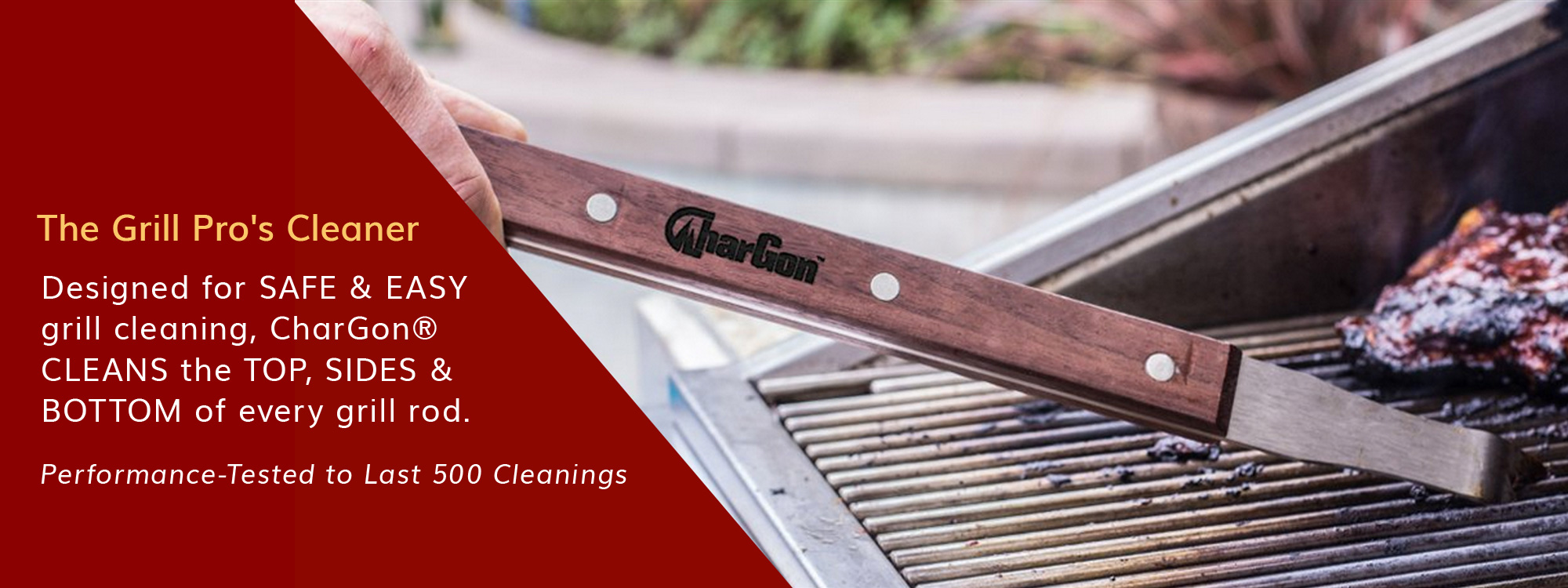 THE GRILL PRO'S CLEANER. Designed for SAFE and EASY grill cleaning, CharGon CLEANS the TOP, SIDES & BOTTOM of every grill rod. Performance-Tested to Last 500 Cleanings